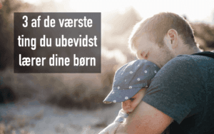 3 af de værste ting du ubevidst lærer dine børn